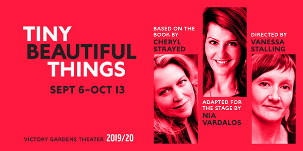 Tiny Beautiful Things, September 6–October 13, 2019. Based on the book by Cheryl Strayed; Adapted for the Stage by Nia Vardalos; Directed by Vanessa Stalling.